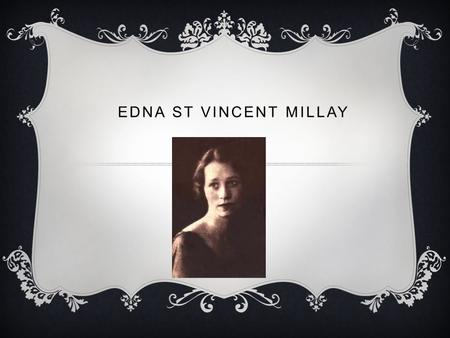 EDNA ST VINCENT MILLAY. HER LIFE  Edna St. Vincent Millay (1892-1950) was well known in her day as a master of the sonnet. Many of her works showed great.