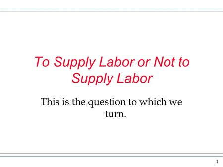 1 To Supply Labor or Not to Supply Labor This is the question to which we turn.