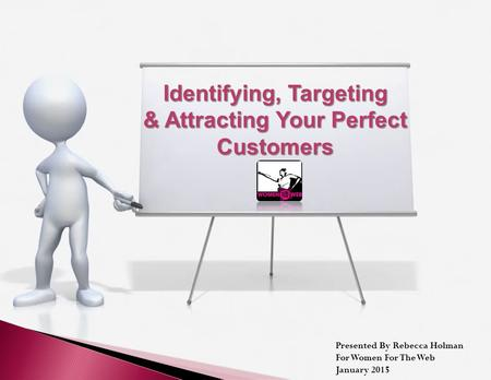 Identifying, Targeting & Attracting Your Perfect Customers Presented By Rebecca Holman For Women For The Web January 2015.