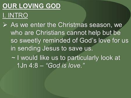 OUR LOVING GODOUR LOVING GOD I. INTROI. INTRO  As we enter the Christmas season, we who are Christians cannot help but be so sweetly reminded of God's.