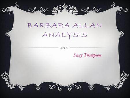BARBARA ALLAN ANALYSIS Stacy Thompson. ABOUT THE AUTHOR  We don't know who the author is.  Folk tale.