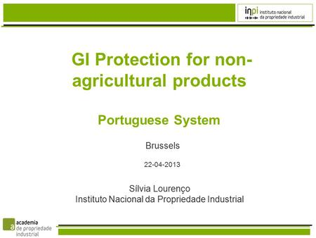 GI Protection for non- agricultural products Portuguese System Brussels 22-04-2013 Sílvia Lourenço Instituto Nacional da Propriedade Industrial.