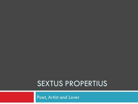 SEXTUS PROPERTIUS Poet, Artist and Lover. Early Life Propertius was born 55-43 BCE in Assisi, Umbria, Italy His father died when he was young but his.