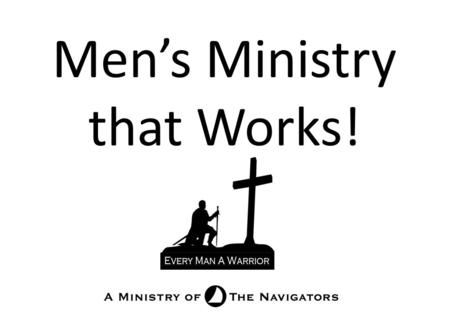 Men's Ministry that Works!. Building Men Training Leaders What should we do to build men? There is a smorgasbord of spiritual materials. Which ones will.
