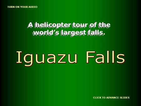 CLICK TO ADVANCE SLIDES TURN ON YOUR AUDIO A helicopter tour of the world's largest falls. A helicopter tour of the world's largest falls.