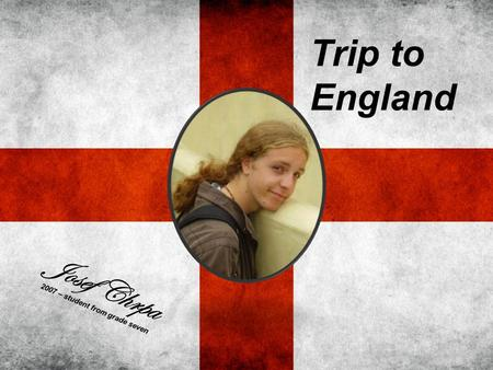 Trip to England Josef Chrpa 2007 – student from grade seven.