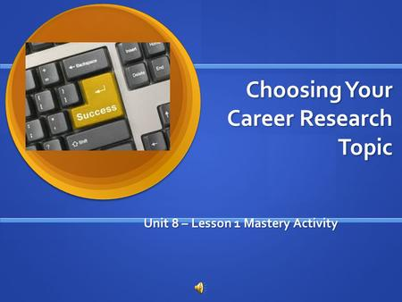 Choosing Your Career Research Topic Unit 8 – Lesson 1 Mastery Activity.