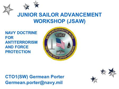 JUNIOR SAILOR ADVANCEMENT WORKSHOP (JSAW) CTO1(SW) Germean Porter NAVY DOCTRINE FOR ANTITERRORISM AND FORCE PROTECTION.