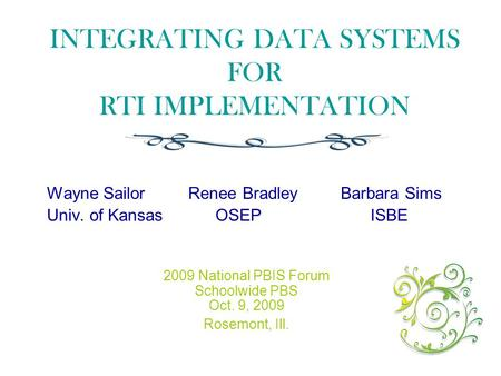 INTEGRATING DATA SYSTEMS FOR RTI IMPLEMENTATION Wayne Sailor Renee Bradley Barbara Sims Univ. of Kansas OSEP ISBE 2009 National PBIS Forum Schoolwide PBS.