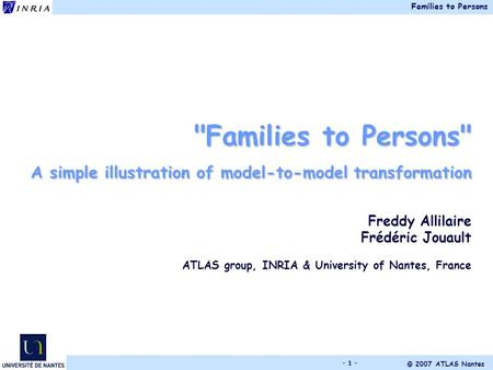 Families to Persons © 2007 ATLAS Nantes - 1 - Families to Persons A simple illustration of model-to-model transformation Freddy Allilaire Frédéric Jouault.