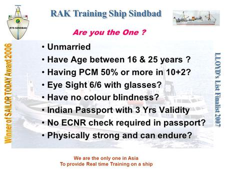 We are the only one in Asia To provide Real time Training on a ship Are you the One ? Unmarried Have Age between 16 & 25 years ? Having PCM 50% or more.