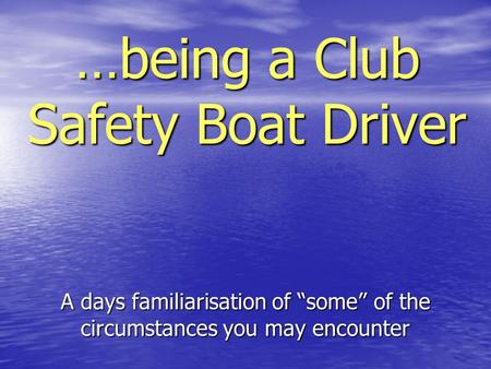 "…being a Club Safety Boat Driver A days familiarisation of ""some"" of the circumstances you may encounter."