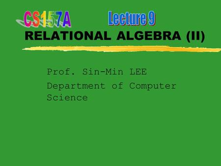 RELATIONAL ALGEBRA (II) Prof. Sin-Min LEE Department of Computer Science.