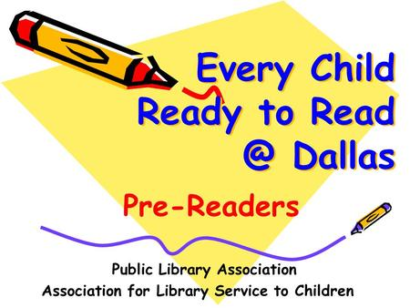 Every Child Ready to Dallas Public Library Association Association for Library Service to Children Pre-Readers.