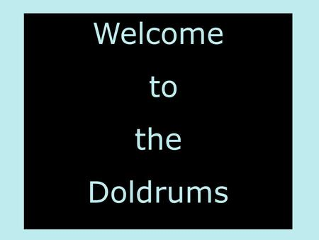 Welcome to the Doldrums.