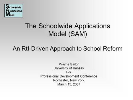 The Schoolwide Applications Model (SAM) An RtI-Driven Approach to School Reform Wayne Sailor University of Kansas For Professional Development Conference.