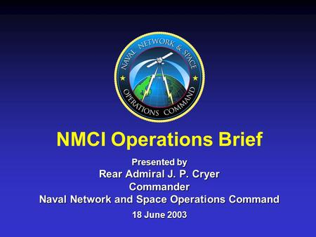 NMCI Operations Brief Presented by Rear Admiral J. P. Cryer Commander Naval Network and Space Operations Command 18 June 2003.