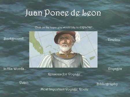 Click on the topic you would like to EXPLORE… Juan Ponce de Leon Background Reasons for Voyage Voyages Most Important Voyage: Route Timeline In His Words…