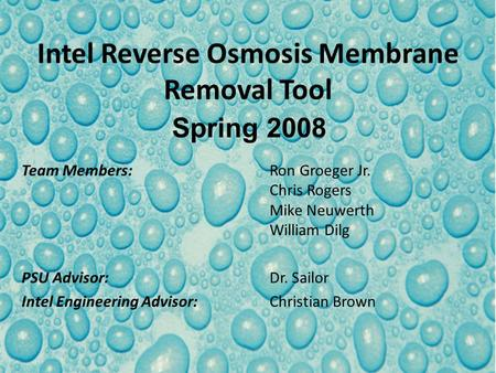 Intel Reverse Osmosis Membrane Removal Tool Team Members:Ron Groeger Jr. Chris Rogers Mike Neuwerth William Dilg PSU Advisor:Dr. Sailor Intel Engineering.
