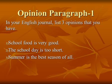 Opinion Paragraph-1 In your English journal, list 3 opinions that you have. 1) School food is very good. 2) The school day is too short. 3) Summer is the.