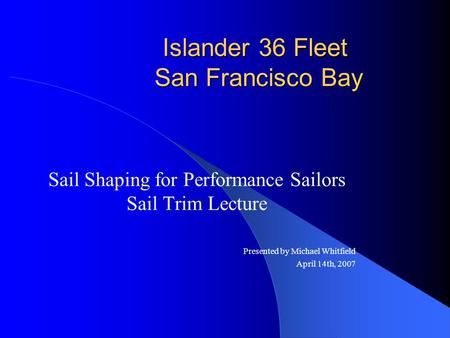 Islander 36 Fleet San Francisco Bay Sail Shaping for Performance Sailors Sail Trim Lecture Presented by Michael Whitfield April 14th, 2007.