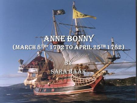 Anne Bonny (March 8th* 1702 to April 25th 1782) By Sara Baak.