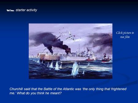  starter activity Churchill said that the Battle of the Atlantic was 'the only thing that frightened me.' What do you think he meant? Click picture to.