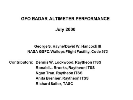 GFO RADAR ALTIMETER PERFORMANCE July 2000 George S. Hayne/David W. Hancock III NASA GSFC/Wallops Flight Facility, Code 972 Contributors:Dennis W. Lockwood,