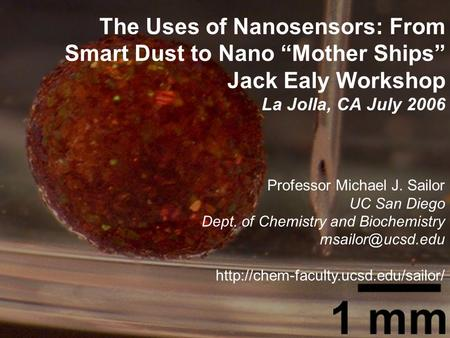 "The Uses of Nanosensors: From Smart Dust to Nano ""Mother Ships"" Jack Ealy Workshop La Jolla, CA July 2006 Professor Michael J. Sailor UC San Diego Dept."