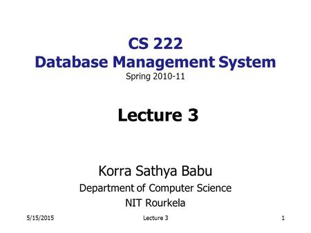 5/15/2015Lecture 31 CS 222 Database Management System Spring 2010-11 Lecture 3 Korra Sathya Babu Department of Computer Science NIT Rourkela.