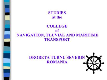 COLLEGE of NAVIGATION, FLUVIAL AND MARITIME TRANSPORT ROMANIA STUDIES at the COLLEGE of NAVIGATION, FLUVIAL AND MARITIME TRANSPORT DROBETA TURNU SEVERIN.
