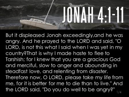 But it displeased Jonah exceedingly,and he was angry. And he prayed to the LORD and said, O LORD, is not this what I said when I was yet in my country?That.