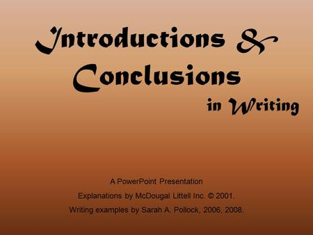 Introductions & Conclusions in Writing A PowerPoint Presentation Explanations by McDougal Littell Inc. © 2001. Writing examples by Sarah A. Pollock, 2006,