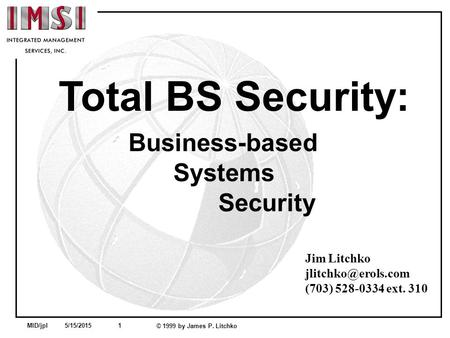 MID/jpl 5/15/2015 1 © 1999 by James P. Litchko Total BS Security: Business-based Systems Security Jim Litchko (703) 528-0334 ext. 310.