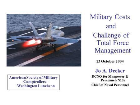 Military Costs and Challenge of Total Force Management 13 October 2004 Jo A. Decker DCNO for Manpower & Personnel (N10) Chief of Naval Personnel American.