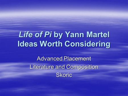 Life of Pi by Yann Martel Ideas Worth Considering Advanced Placement Literature and Composition Skoric.