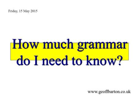 How much grammar do I need to know? www.geoffbarton.co.uk Friday, 15 May 2015.