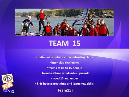TEAM 15 nationwide network of windsurfing clubs inter-club challenges teams of up to 15 people from first time windsurfer upwards aged 15 and under kids.