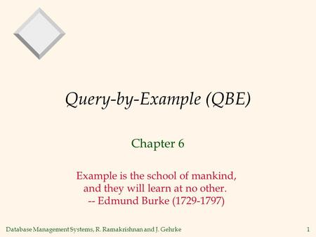 Database Management Systems, R. Ramakrishnan and J. Gehrke1 Query-by-Example (QBE) Chapter 6 Example is the school of mankind, and they will learn at no.