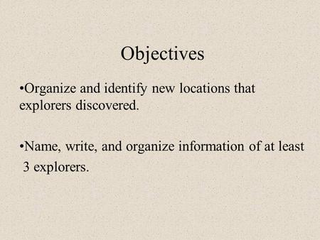 Objectives Organize and identify new locations that explorers discovered. Name, write, and organize information of at least 3 explorers.