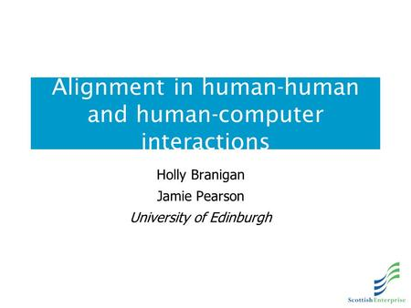 Alignment in human-human and human-computer interactions Holly Branigan Jamie Pearson University of Edinburgh.