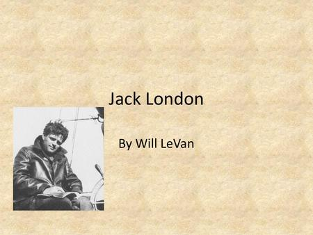 Jack London By Will LeVan. Summary Jack London was born John Griffith Chaney in San Francisco, CA on January, 12 th, 1876. His greatest works include: