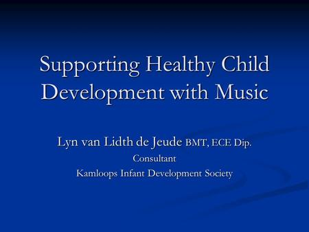 Supporting Healthy Child Development with Music Lyn van Lidth de Jeude BMT, ECE Dip. Consultant Kamloops Infant Development Society.