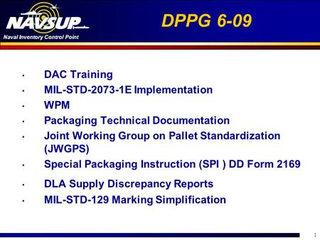 Naval Inventory Control Point 1 DPPG 6-09 DAC Training MIL-STD-2073-1E Implementation WPM Packaging Technical Documentation Joint Working Group on Pallet.