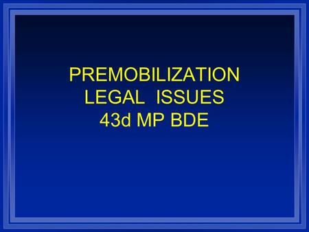 PREMOBILIZATION LEGAL ISSUES 43d MP BDE. IMPORTANT ISSUES l Getting Wills and Powers of Attorney in order l Dependent Support l Protection under the Soldier's.