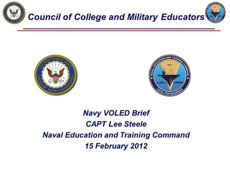 Council of College and Military Educators Navy VOLED Brief CAPT Lee Steele Naval Education and Training Command 15 February 2012.