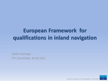 European Framework for qualifications in inland navigation Cécile Tournaye STF Committee, 30.05.2012 Central Commission for the Navigation of the Rhine.