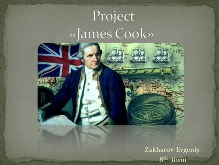 Zakharov Evgeniy. 8 th form. James Cook- a great English sailor who. James Cook's biography. James Cook's explorations.