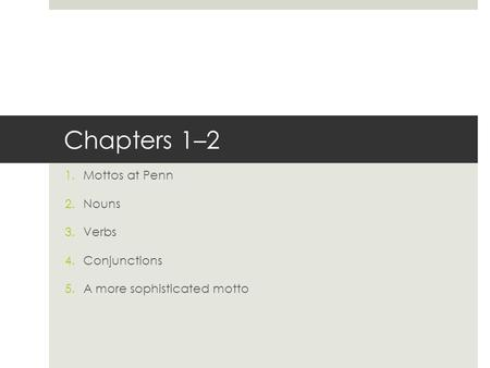 Chapters 1–2 1.Mottos at Penn 2.Nouns 3.Verbs 4.Conjunctions 5.A more sophisticated motto.