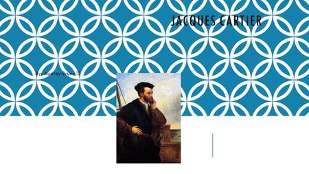 JACQUES CARTIER By: Audrey Bruns. Jacques Cartier was an amazing sailor. It was King Francis I who had the vision of finding a Northwest Passage to China.